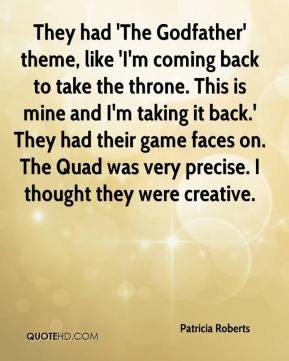 Patricia Roberts  - They had 'The Godfather' theme, like 'I'm coming back to take the throne. This is mine and I'm taking it back.' They had their game faces on. The Quad was very precise. I thought they were creative.