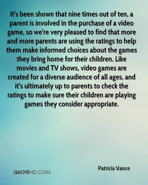 Patricia Vance  - It's been shown that nine times out of ten, a parent is involved in the purchase of a video game, so we're very pleased to find that more and more parents are using the ratings to help them make informed choices about the games they bring home for their children. Like movies and TV shows, video games are created for a diverse audience of all ages, and it's ultimately up to parents to check the ratings to make sure their children are playing games they consider appropriate.