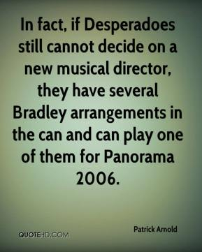 Patrick Arnold  - In fact, if Desperadoes still cannot decide on a new musical director, they have several Bradley arrangements in the can and can play one of them for Panorama 2006.
