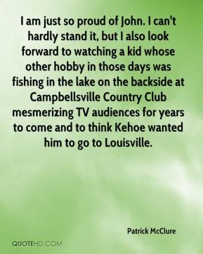 Patrick McClure  - I am just so proud of John. I can't hardly stand it, but I also look forward to watching a kid whose other hobby in those days was fishing in the lake on the backside at Campbellsville Country Club mesmerizing TV audiences for years to come and to think Kehoe wanted him to go to Louisville.
