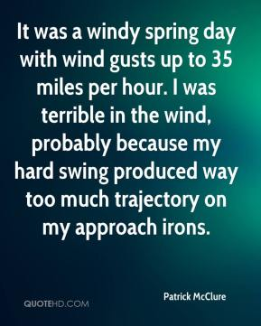 Patrick McClure  - It was a windy spring day with wind gusts up to 35 miles per hour. I was terrible in the wind, probably because my hard swing produced way too much trajectory on my approach irons.