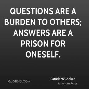 Patrick McGoohan - Questions are a burden to others; answers are a prison for oneself.
