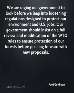 Patti Goldman  - We are urging our government to look before we leap into loosening regulations designed to protect our environment and U.S. jobs. Our government should insist on a full review and modification of the WTO rules to ensure protection of our forests before pushing forward with new proposals.