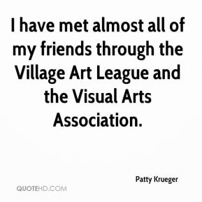 Patty Krueger  - I have met almost all of my friends through the Village Art League and the Visual Arts Association.