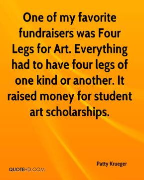 One of my favorite fundraisers was Four Legs for Art. Everything had to have four legs of one kind or another. It raised money for student art scholarships.