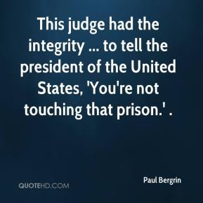 Paul Bergrin  - This judge had the integrity ... to tell the president of the United States, 'You're not touching that prison.' .