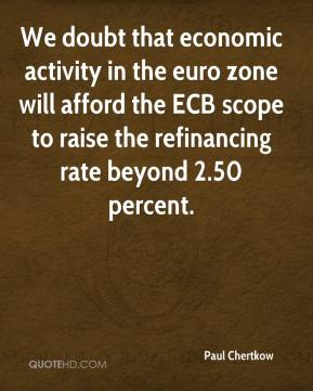 Paul Chertkow  - We doubt that economic activity in the euro zone will afford the ECB scope to raise the refinancing rate beyond 2.50 percent.