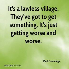 It's a lawless village. They've got to get something. It's just getting worse and worse.