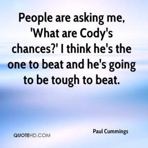 People are asking me, 'What are Cody's chances?' I think he's the one to beat and he's going to be tough to beat.