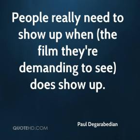 Paul Degarabedian  - People really need to show up when (the film they're demanding to see) does show up.
