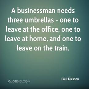 Paul Dickson  - A businessman needs three umbrellas - one to leave at the office, one to leave at home, and one to leave on the train.