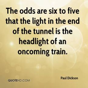 Paul Dickson  - The odds are six to five that the light in the end of the tunnel is the headlight of an oncoming train.