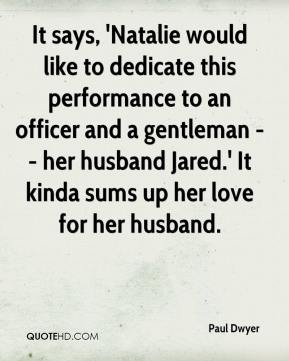 Paul Dwyer  - It says, 'Natalie would like to dedicate this performance to an officer and a gentleman -- her husband Jared.' It kinda sums up her love for her husband.