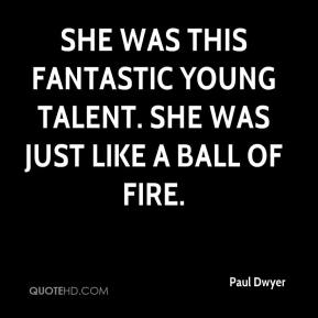Paul Dwyer  - She was this fantastic young talent. She was just like a ball of fire.
