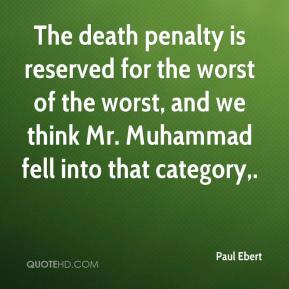 Paul Ebert  - The death penalty is reserved for the worst of the worst, and we think Mr. Muhammad fell into that category.