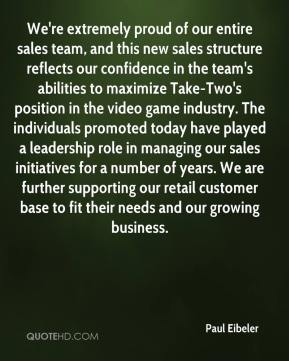 Paul Eibeler  - We're extremely proud of our entire sales team, and this new sales structure reflects our confidence in the team's abilities to maximize Take-Two's position in the video game industry. The individuals promoted today have played a leadership role in managing our sales initiatives for a number of years. We are further supporting our retail customer base to fit their needs and our growing business.