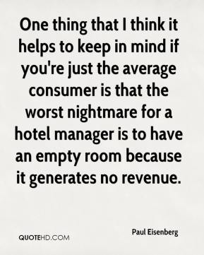 Paul Eisenberg  - One thing that I think it helps to keep in mind if you're just the average consumer is that the worst nightmare for a hotel manager is to have an empty room because it generates no revenue.
