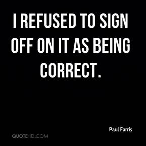 Paul Farris  - I refused to sign off on it as being correct.