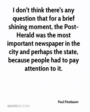 Paul Finebaum  - I don't think there's any question that for a brief shining moment, the Post-Herald was the most important newspaper in the city and perhaps the state, because people had to pay attention to it.