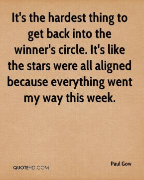 Paul Gow  - It's the hardest thing to get back into the winner's circle. It's like the stars were all aligned because everything went my way this week.