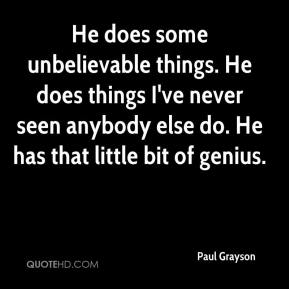 Paul Grayson  - He does some unbelievable things. He does things I've never seen anybody else do. He has that little bit of genius.