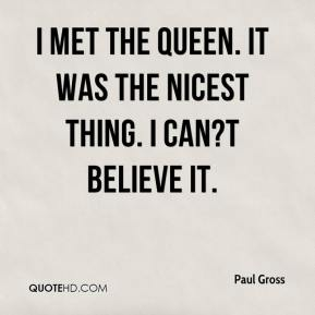 Paul Gross  - I met the Queen. It was the nicest thing. I can?t believe it.