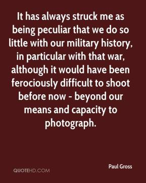 Paul Gross  - It has always struck me as being peculiar that we do so little with our military history, in particular with that war, although it would have been ferociously difficult to shoot before now - beyond our means and capacity to photograph.