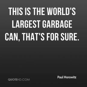 Paul Horowitz  - This is the world's largest garbage can, that's for sure.