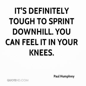 Paul Humphrey  - It's definitely tough to sprint downhill. You can feel it in your knees.