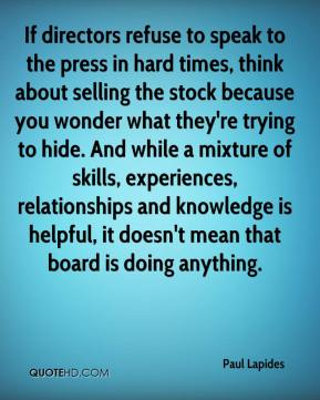 Paul Lapides  - If directors refuse to speak to the press in hard times, think about selling the stock because you wonder what they're trying to hide. And while a mixture of skills, experiences, relationships and knowledge is helpful, it doesn't mean that board is doing anything.