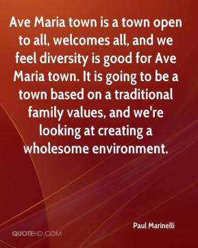 Ave Maria town is a town open to all, welcomes all, and we feel diversity is good for Ave Maria town. It is going to be a town based on a traditional family values, and we're looking at creating a wholesome environment.