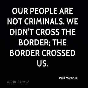 Paul Martinez  - Our people are not criminals. We didn't cross the border; the border crossed us.