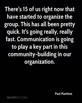 Paul Martinez  - There's 15 of us right now that have started to organize the group. This has all been pretty quick. It's going really, really fast. Communication is going to play a key part in this community-building in our organization.