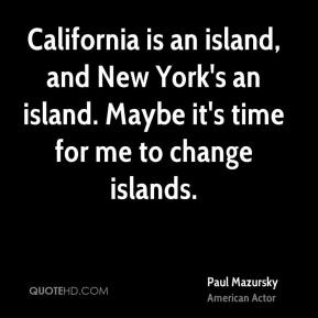 Paul Mazursky - California is an island, and New York's an island. Maybe it's time for me to change islands.