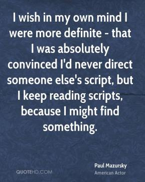 Paul Mazursky - I wish in my own mind I were more definite - that I was absolutely convinced I'd never direct someone else's script, but I keep reading scripts, because I might find something.