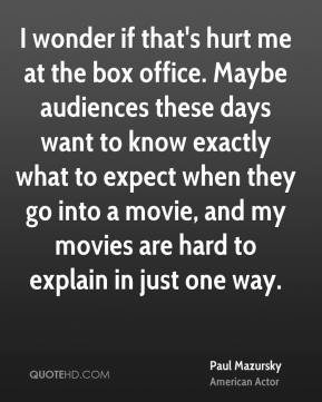 Paul Mazursky - I wonder if that's hurt me at the box office. Maybe audiences these days want to know exactly what to expect when they go into a movie, and my movies are hard to explain in just one way.