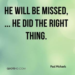 Paul Michaels  - He will be missed, ... He did the right thing.