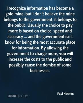 Paul Newton  - I recognize information has become a gold mine, but I don't believe the mine belongs to the government, it belongs to the public. Usually the choice to pay more is based on choice, speed and accuracy ... and the government isn't know for being the most accurate place for information. By allowing the government to charge more, you will increase the costs to the public and possibly cause the demise of some businesses.