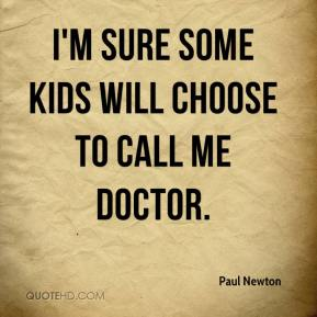 Paul Newton  - I'm sure some kids will choose to call me doctor.