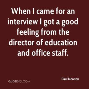 Paul Newton  - When I came for an interview I got a good feeling from the director of education and office staff.