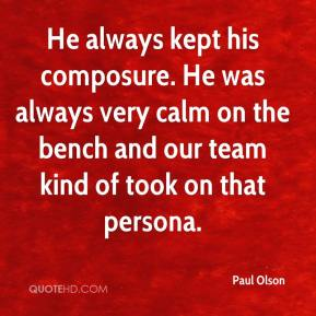 Paul Olson  - He always kept his composure. He was always very calm on the bench and our team kind of took on that persona.