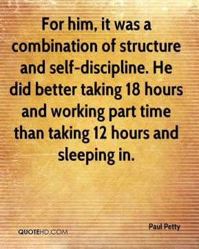 Paul Petty  - For him, it was a combination of structure and self-discipline. He did better taking 18 hours and working part time than taking 12 hours and sleeping in.