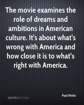 Paul Weitz  - The movie examines the role of dreams and ambitions in American culture. It's about what's wrong with America and how close it is to what's right with America.