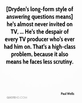 Paul Wells  - [Dryden's long-form style of answering questions means] he's almost never invited on TV, ... He's the despair of every TV producer who's ever had him on. That's a high-class problem, because it also means he faces less scrutiny.