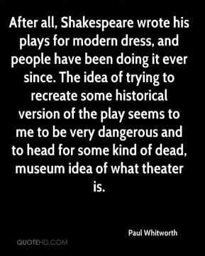 Paul Whitworth  - After all, Shakespeare wrote his plays for modern dress, and people have been doing it ever since. The idea of trying to recreate some historical version of the play seems to me to be very dangerous and to head for some kind of dead, museum idea of what theater is.