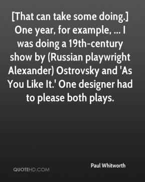 Paul Whitworth  - [That can take some doing.] One year, for example, ... I was doing a 19th-century show by (Russian playwright Alexander) Ostrovsky and 'As You Like It.' One designer had to please both plays.