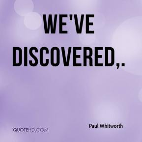 Paul Whitworth  - We've discovered.