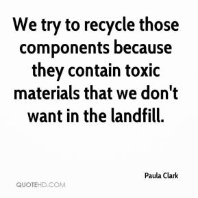 Paula Clark  - We try to recycle those components because they contain toxic materials that we don't want in the landfill.