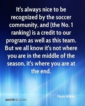 Paula Wilkins  - It's always nice to be recognized by the soccer community, and (the No. 1 ranking) is a credit to our program as well as this team. But we all know it's not where you are in the middle of the season, it's where you are at the end.