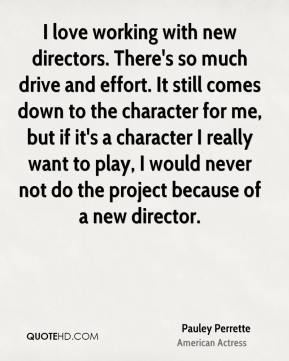 Pauley Perrette - I love working with new directors. There's so much drive and effort. It still comes down to the character for me, but if it's a character I really want to play, I would never not do the project because of a new director.